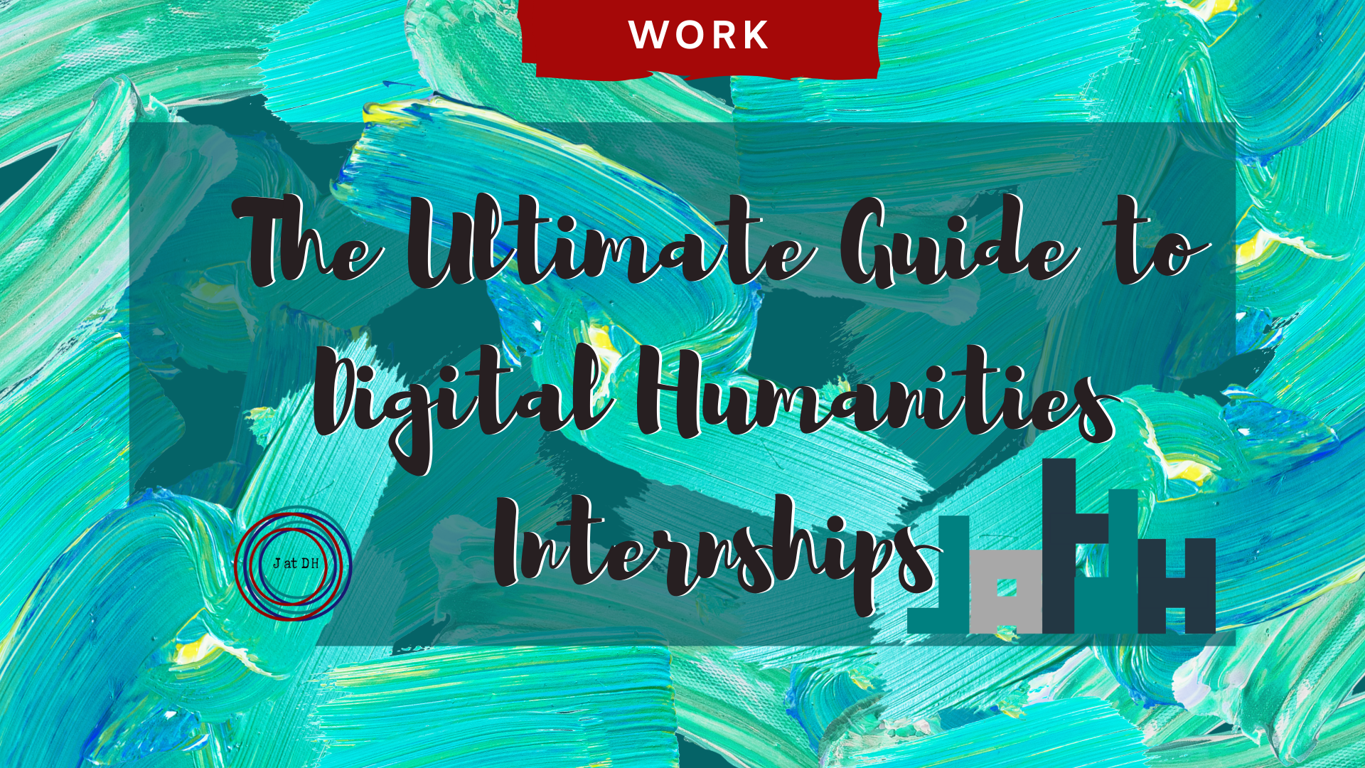 Green shaded paint strokes with the words The Ultimate Guide to Digital Humanities Internships and J at DH logos
