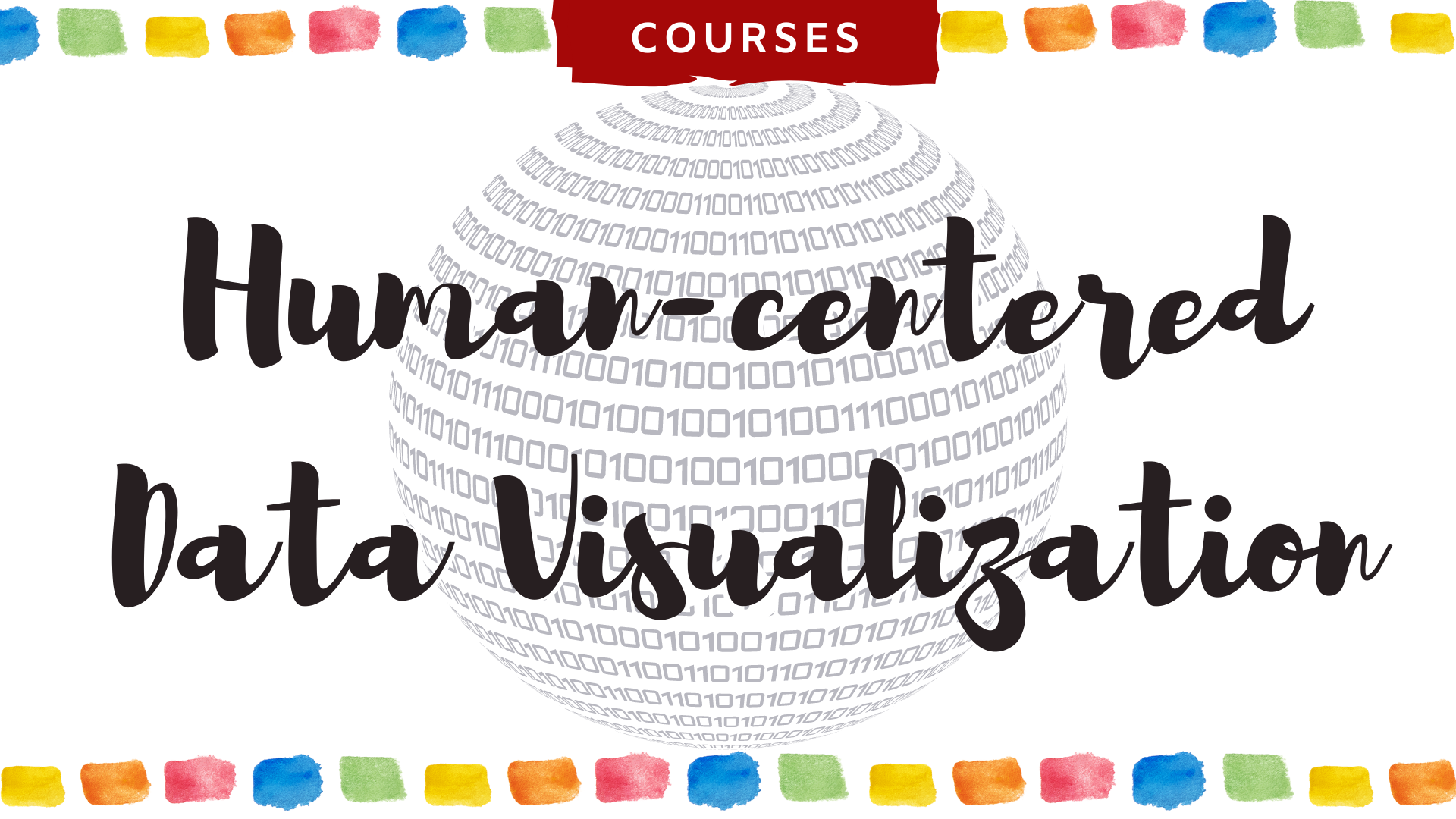 Human-centered Data Visualization against a sphere of binary code and watercolor bar chart outline. Banner Courses.